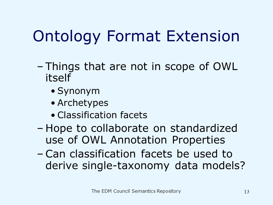 The EDM Council Semantics Repository 13 Ontology Format Extension –Things that are not in scope of OWL itself Synonym Archetypes Classification facets –Hope to collaborate on standardized use of OWL Annotation Properties –Can classification facets be used to derive single-taxonomy data models