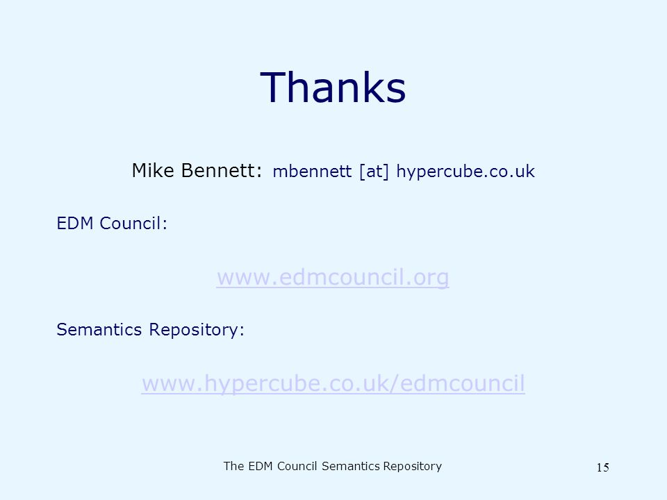 The EDM Council Semantics Repository 15 Thanks Mike Bennett: mbennett [at] hypercube.co.uk EDM Council: www.edmcouncil.org Semantics Repository: www.hypercube.co.uk/edmcouncil
