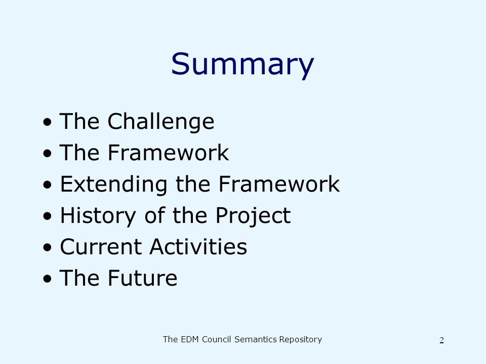 The EDM Council Semantics Repository 2 Summary The Challenge The Framework Extending the Framework History of the Project Current Activities The Future