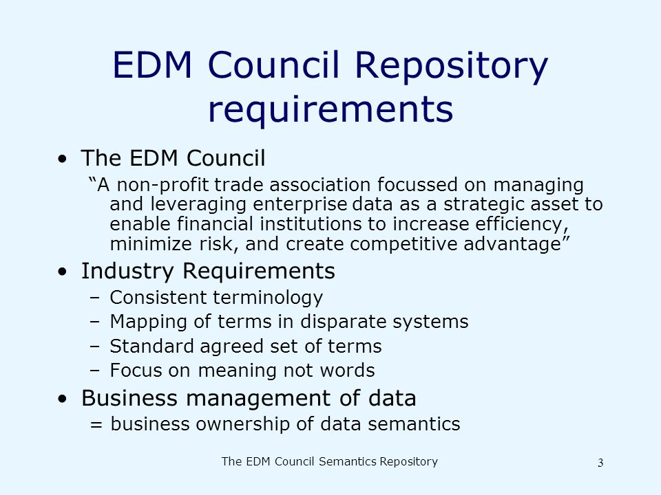 The EDM Council Semantics Repository 3 EDM Council Repository requirements The EDM Council A non-profit trade association focussed on managing and leveraging enterprise data as a strategic asset to enable financial institutions to increase efficiency, minimize risk, and create competitive advantage Industry Requirements –Consistent terminology –Mapping of terms in disparate systems –Standard agreed set of terms –Focus on meaning not words Business management of data = business ownership of data semantics