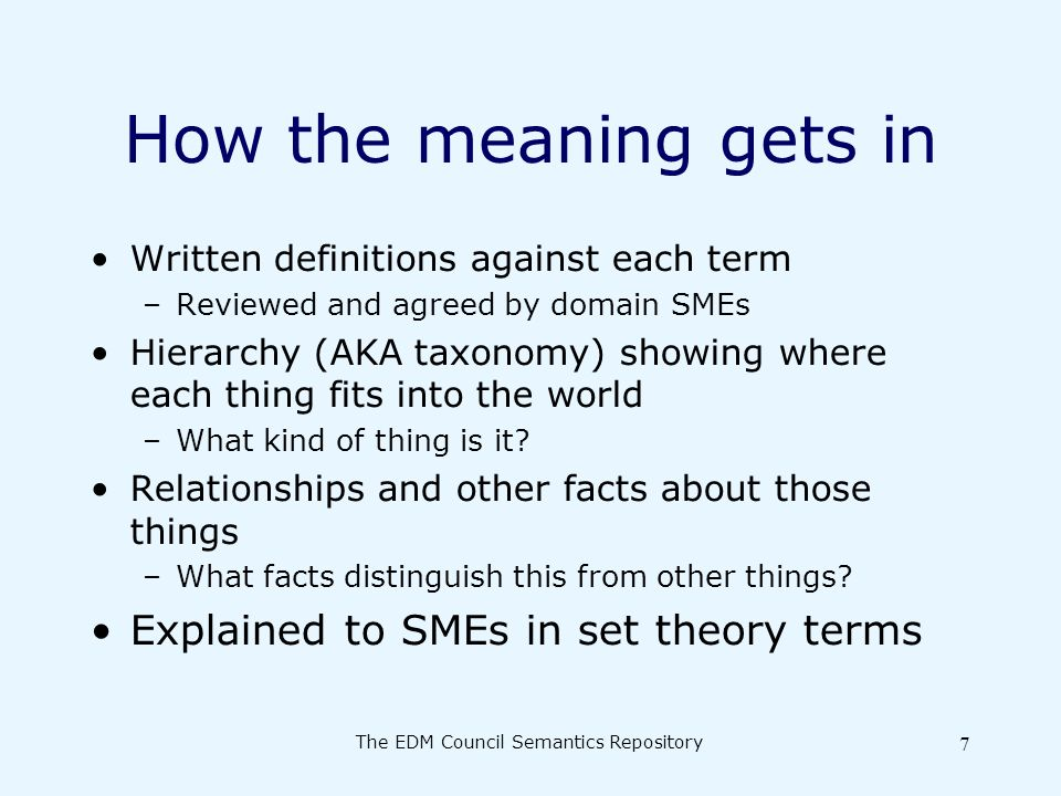 The EDM Council Semantics Repository 7 How the meaning gets in Written definitions against each term –Reviewed and agreed by domain SMEs Hierarchy (AKA taxonomy) showing where each thing fits into the world –What kind of thing is it.