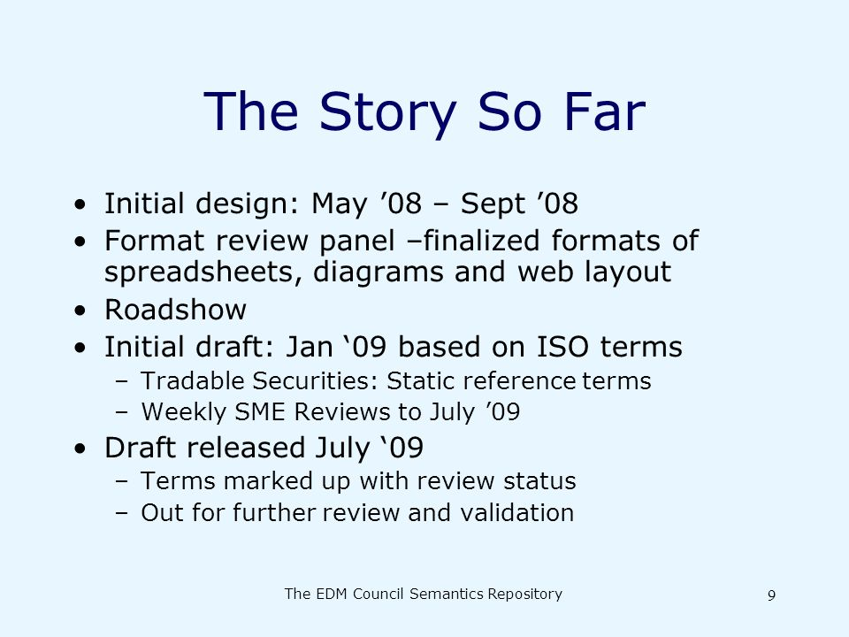 The EDM Council Semantics Repository 9 The Story So Far Initial design: May 08 – Sept 08 Format review panel –finalized formats of spreadsheets, diagrams and web layout Roadshow Initial draft: Jan 09 based on ISO terms –Tradable Securities: Static reference terms –Weekly SME Reviews to July 09 Draft released July 09 –Terms marked up with review status –Out for further review and validation