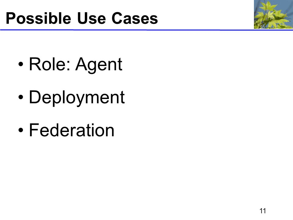 11 Possible Use Cases Role: Agent Deployment Federation