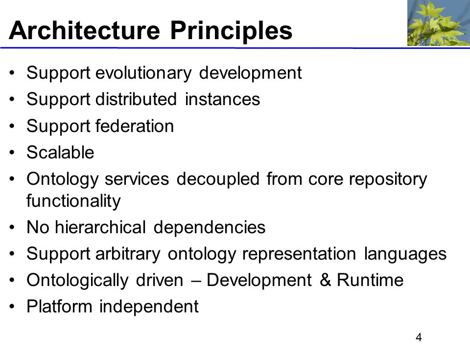 4 Architecture Principles Support evolutionary development Support distributed instances Support federation Scalable Ontology services decoupled from