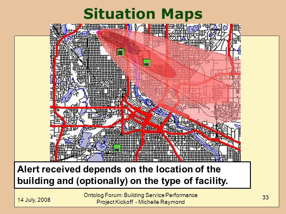 14 July, 2008 Ontolog Forum: Building Service Performance Project Kickoff - Michelle Raymond 33 Situation Maps Alert received depends on the location