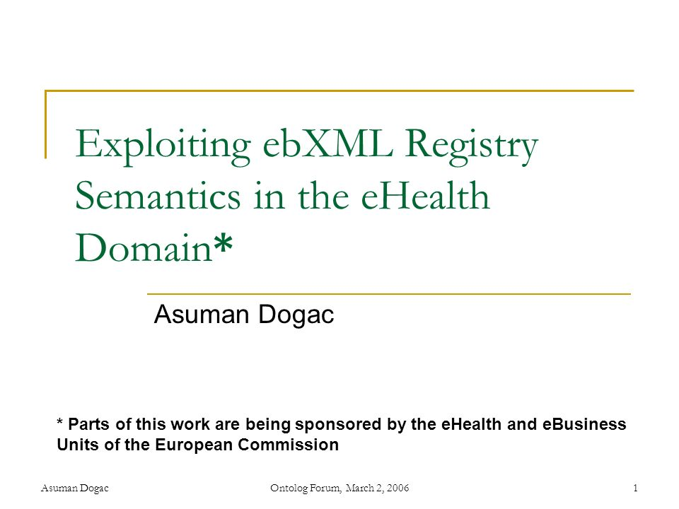 Asuman DogacOntolog Forum, March 2, 20061 Exploiting ebXML Registry Semantics in the eHealth Domain* Asuman Dogac * Parts of this work are being spons