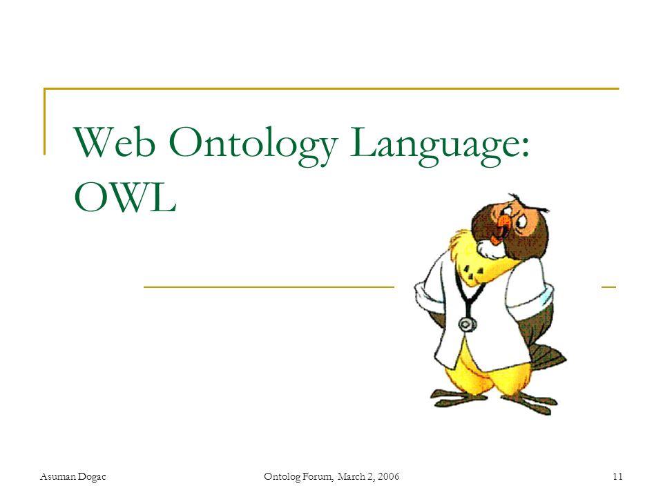 Asuman DogacOntolog Forum, March 2, 200611 Web Ontology Language: OWL