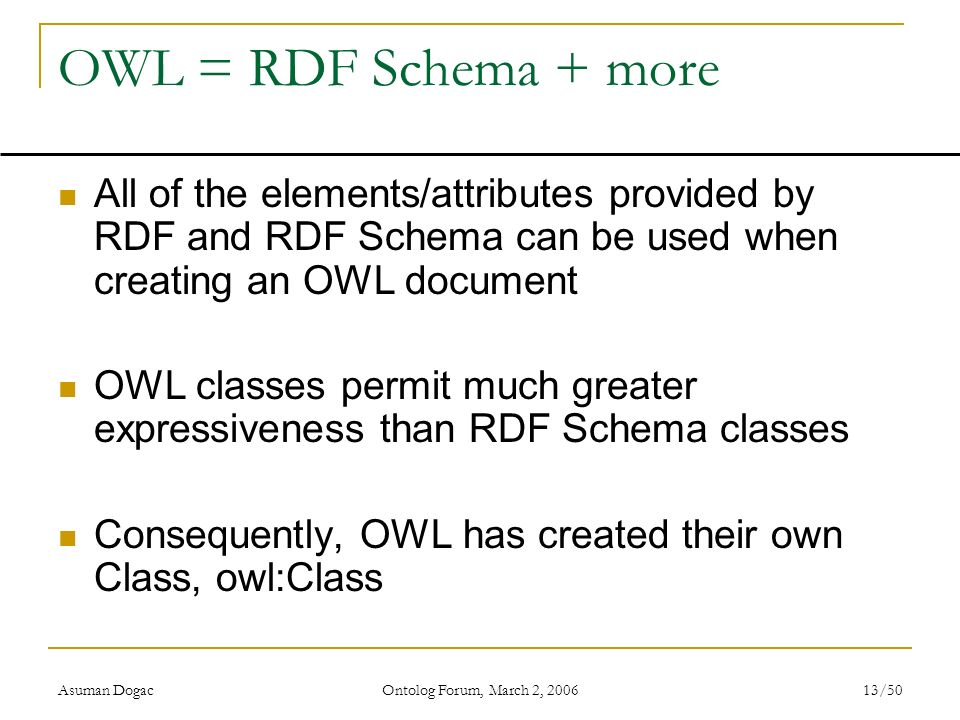Asuman Dogac Ontolog Forum, March 2, 2006 13/50 OWL = RDF Schema + more All of the elements/attributes provided by RDF and RDF Schema can be used when