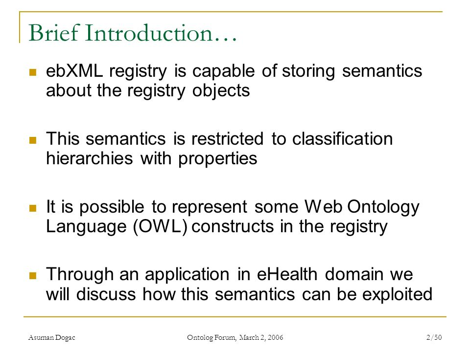 Asuman Dogac Ontolog Forum, March 2, 2006 2/50 Brief Introduction… ebXML registry is capable of storing semantics about the registry objects This sema