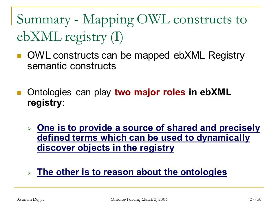 Asuman Dogac Ontolog Forum, March 2, 2006 27/50 Summary - Mapping OWL constructs to ebXML registry (I) OWL constructs can be mapped ebXML Registry sem