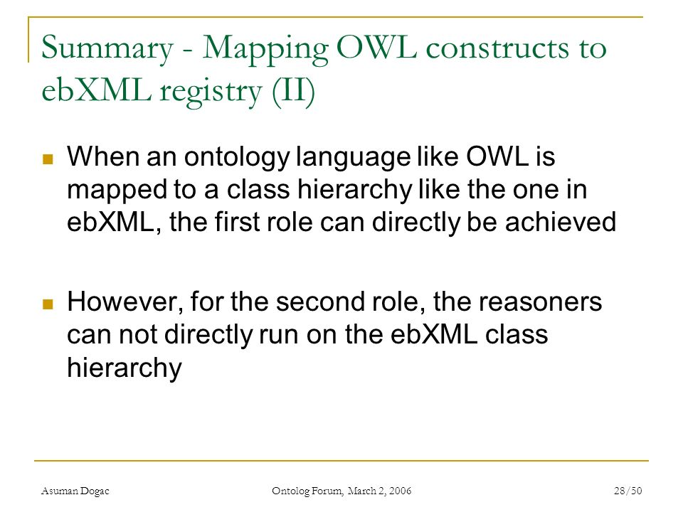 Asuman Dogac Ontolog Forum, March 2, 2006 28/50 Summary - Mapping OWL constructs to ebXML registry (II) When an ontology language like OWL is mapped t