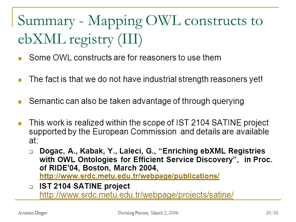 Asuman Dogac Ontolog Forum, March 2, 2006 29/50 Summary - Mapping OWL constructs to ebXML registry (III) Some OWL constructs are for reasoners to use