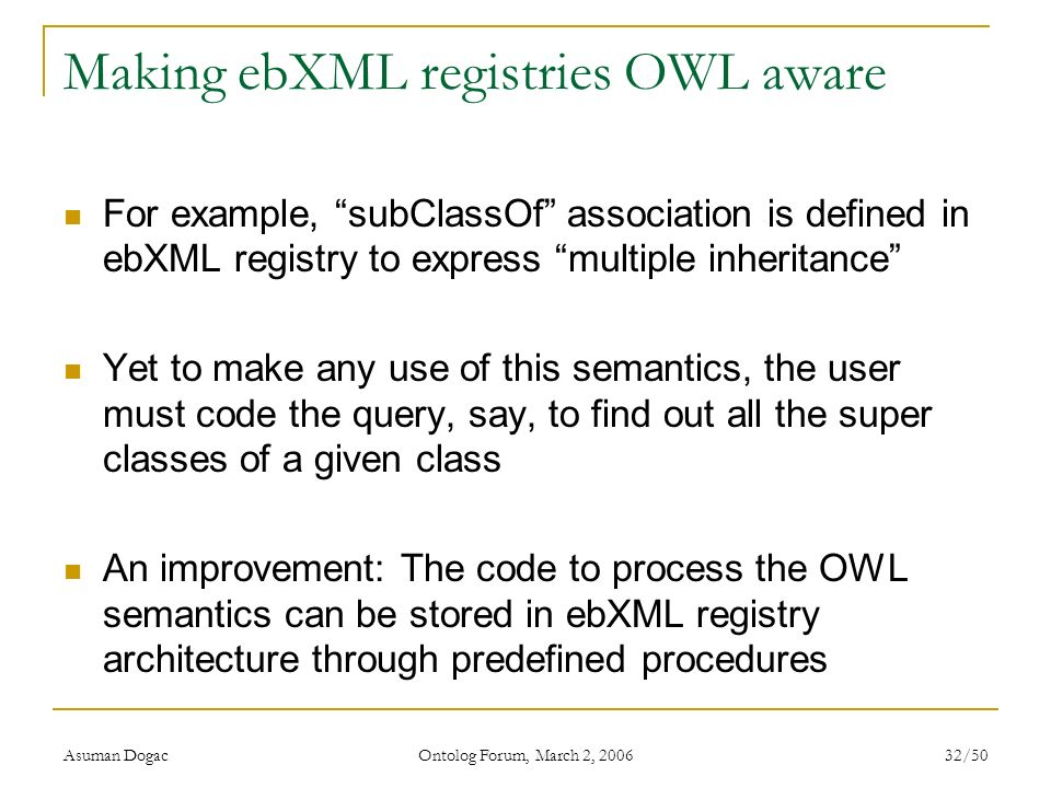 Asuman Dogac Ontolog Forum, March 2, 2006 32/50 Making ebXML registries OWL aware For example, subClassOf association is defined in ebXML registry to