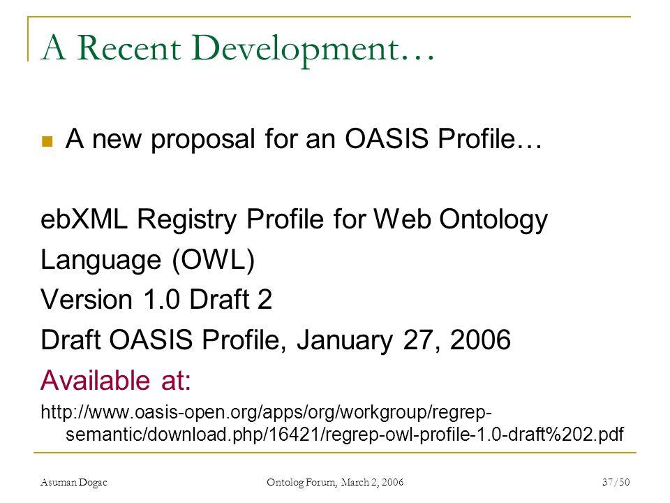 Asuman Dogac Ontolog Forum, March 2, 2006 37/50 A Recent Development… A new proposal for an OASIS Profile… ebXML Registry Profile for Web Ontology Lan