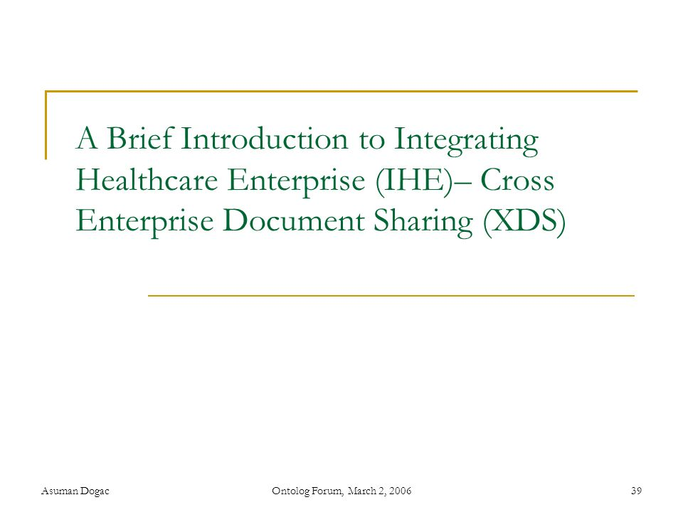 Asuman DogacOntolog Forum, March 2, 200639 A Brief Introduction to Integrating Healthcare Enterprise (IHE)– Cross Enterprise Document Sharing (XDS)