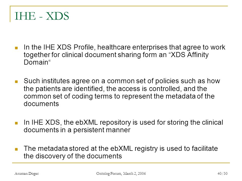 Asuman Dogac Ontolog Forum, March 2, 2006 40/50 IHE - XDS In the IHE XDS Profile, healthcare enterprises that agree to work together for clinical docu