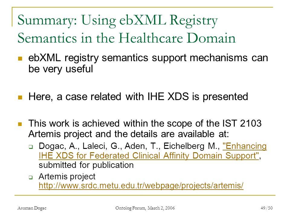 Asuman Dogac Ontolog Forum, March 2, 2006 49/50 Summary: Using ebXML Registry Semantics in the Healthcare Domain ebXML registry semantics support mech