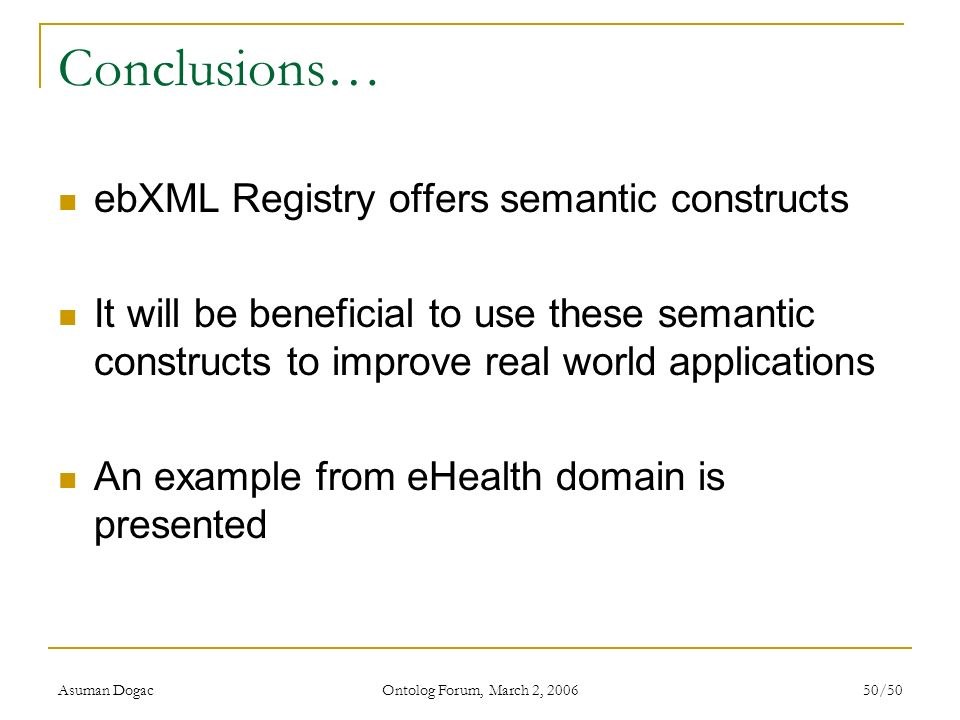 Asuman Dogac Ontolog Forum, March 2, 2006 50/50 Conclusions… ebXML Registry offers semantic constructs It will be beneficial to use these semantic con