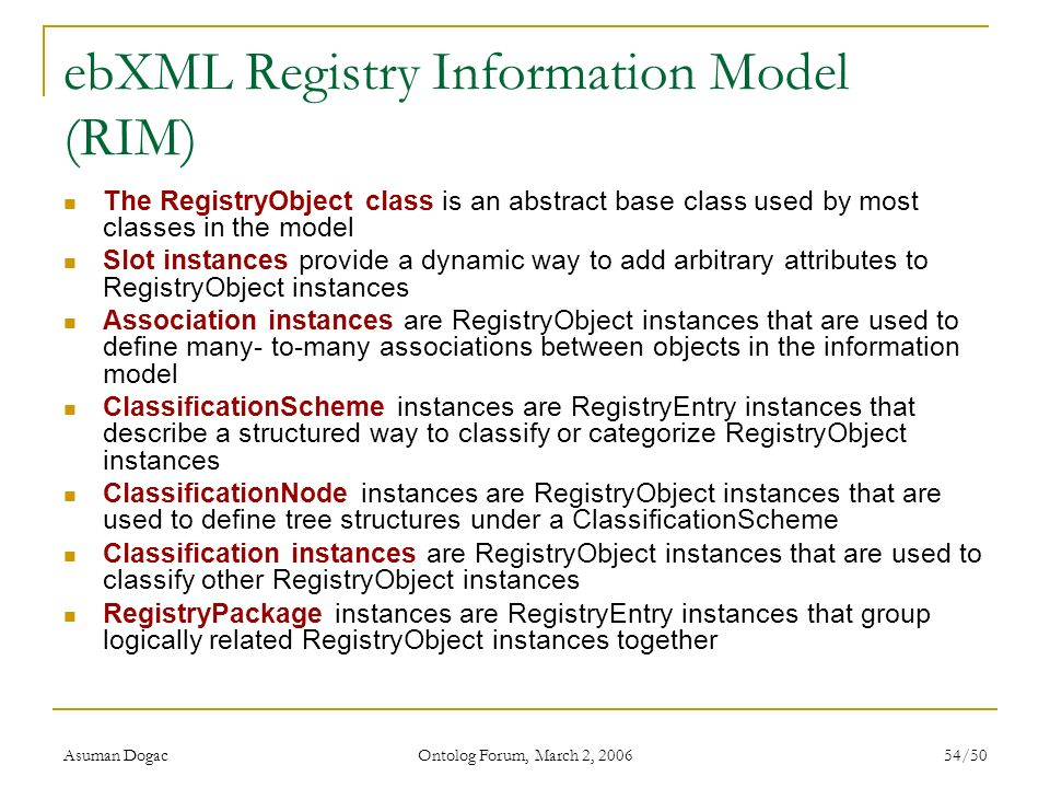 Asuman Dogac Ontolog Forum, March 2, 2006 54/50 ebXML Registry Information Model (RIM) The RegistryObject class is an abstract base class used by most