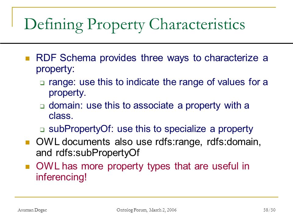 Asuman Dogac Ontolog Forum, March 2, 2006 58/50 Defining Property Characteristics RDF Schema provides three ways to characterize a property: range: us