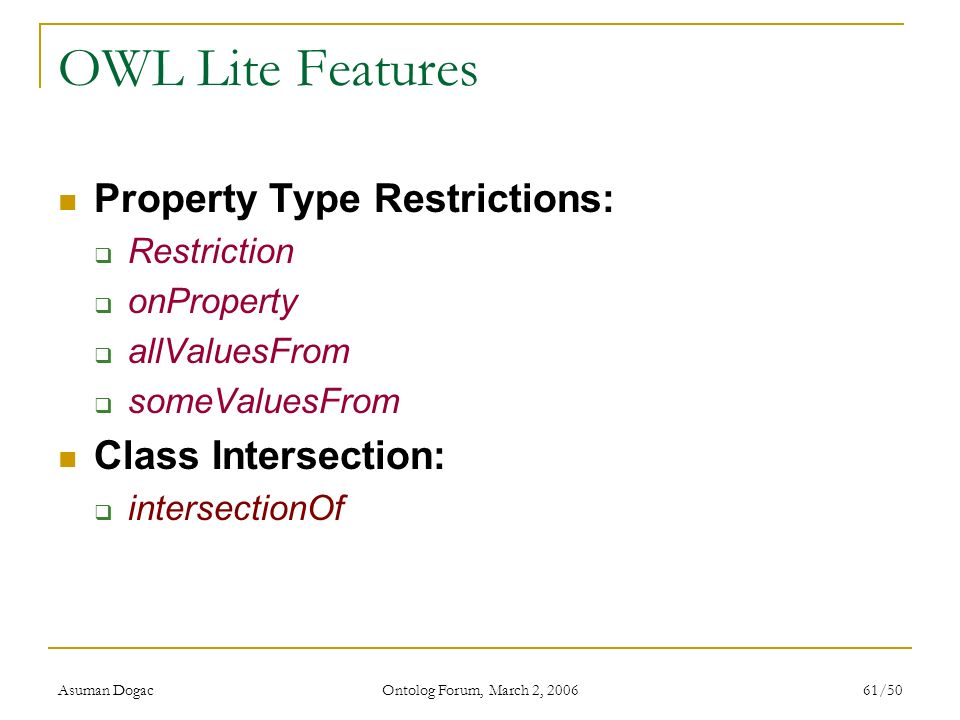 Asuman Dogac Ontolog Forum, March 2, 2006 61/50 OWL Lite Features Property Type Restrictions: Restriction onProperty allValuesFrom someValuesFrom Clas