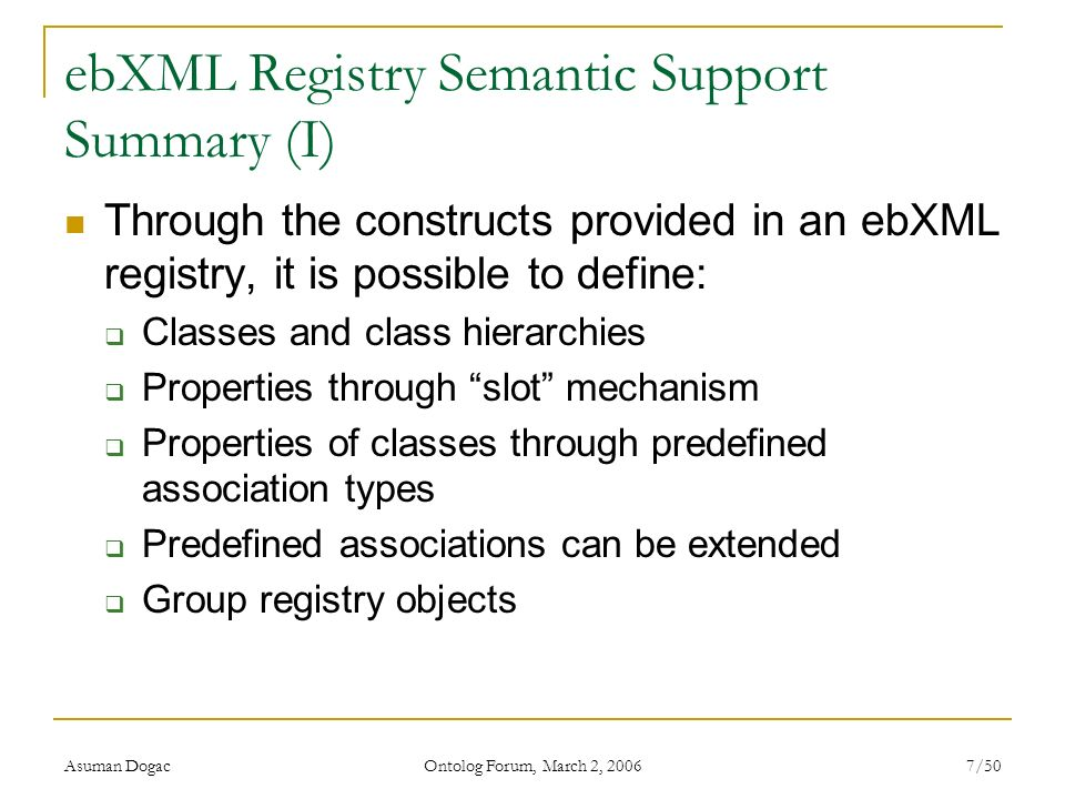 Asuman Dogac Ontolog Forum, March 2, 2006 7/50 ebXML Registry Semantic Support Summary (I) Through the constructs provided in an ebXML registry, it is