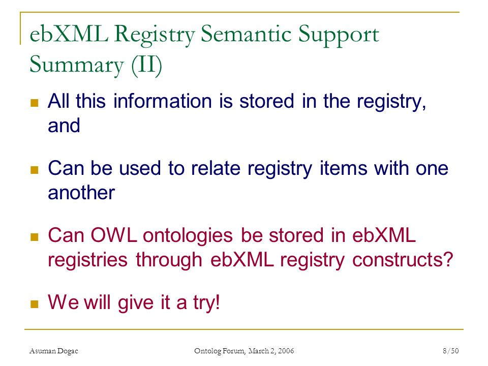 Asuman Dogac Ontolog Forum, March 2, 2006 8/50 ebXML Registry Semantic Support Summary (II) All this information is stored in the registry, and Can be