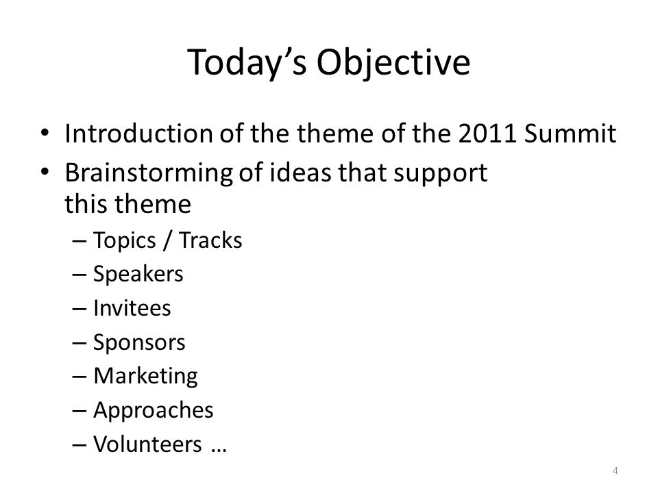 Todays Objective Introduction of the theme of the 2011 Summit Brainstorming of ideas that support this theme – Topics / Tracks – Speakers – Invitees – Sponsors – Marketing – Approaches – Volunteers … 4