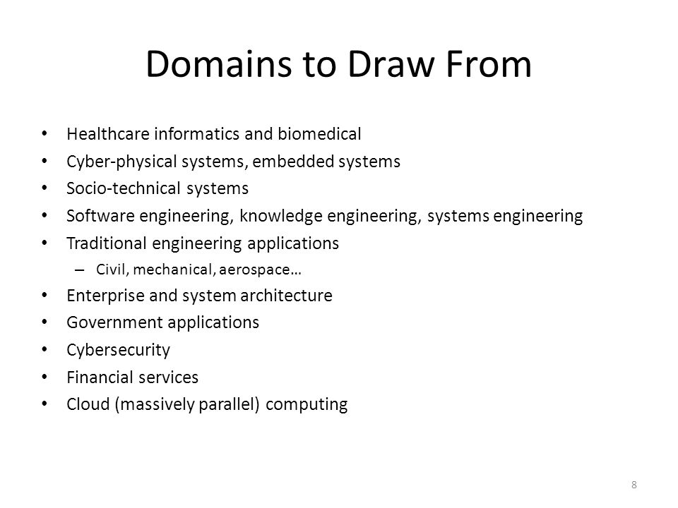 Domains to Draw From Healthcare informatics and biomedical Cyber-physical systems, embedded systems Socio-technical systems Software engineering, knowledge engineering, systems engineering Traditional engineering applications – Civil, mechanical, aerospace… Enterprise and system architecture Government applications Cybersecurity Financial services Cloud (massively parallel) computing 8