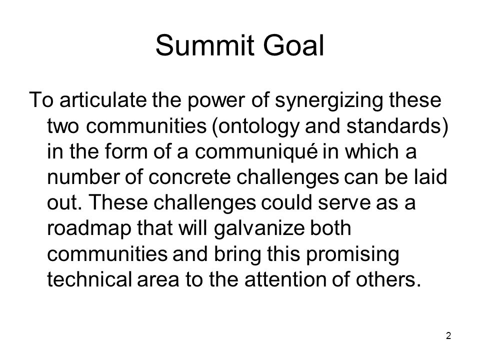 Summit Goal To articulate the power of synergizing these two communities (ontology and standards) in the form of a communiqué in which a number of concrete challenges can be laid out.