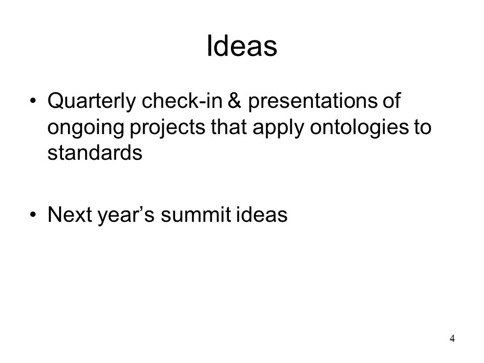 Ideas Quarterly check-in & presentations of ongoing projects that apply ontologies to standards Next years summit ideas 4