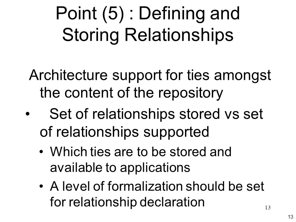 13 Point (5) : Defining and Storing Relationships Architecture support for ties amongst the content of the repository Set of relationships stored vs set of relationships supported Which ties are to be stored and available to applications A level of formalization should be set for relationship declaration