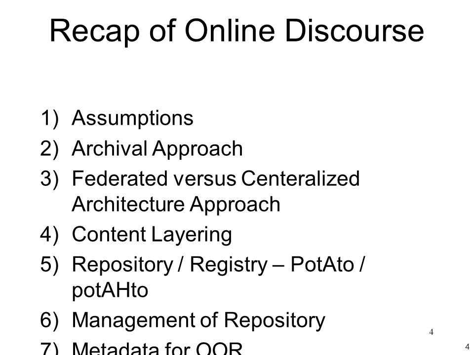 4 4 Recap of Online Discourse 1)Assumptions 2)Archival Approach 3)Federated versus Centeralized Architecture Approach 4)Content Layering 5)Repository / Registry – PotAto / potAHto 6)Management of Repository 7)Metadata for OOR 8)Formatting of Ontologies 9)Required Services Integration