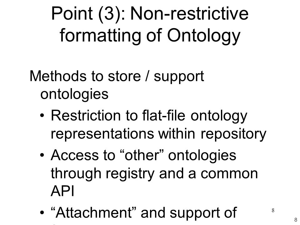 8 8 Point (3): Non-restrictive formatting of Ontology Methods to store / support ontologies Restriction to flat-file ontology representations within repository Access to other ontologies through registry and a common API Attachment and support of formatting data