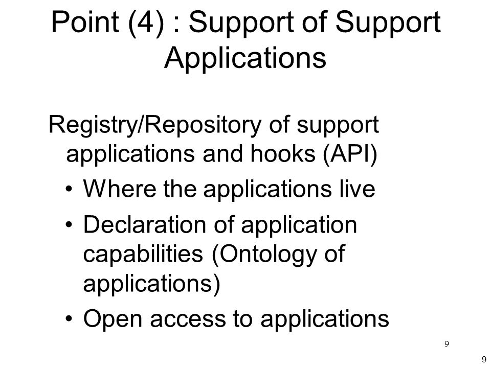 9 9 Point (4) : Support of Support Applications Registry/Repository of support applications and hooks (API) Where the applications live Declaration of application capabilities (Ontology of applications) Open access to applications