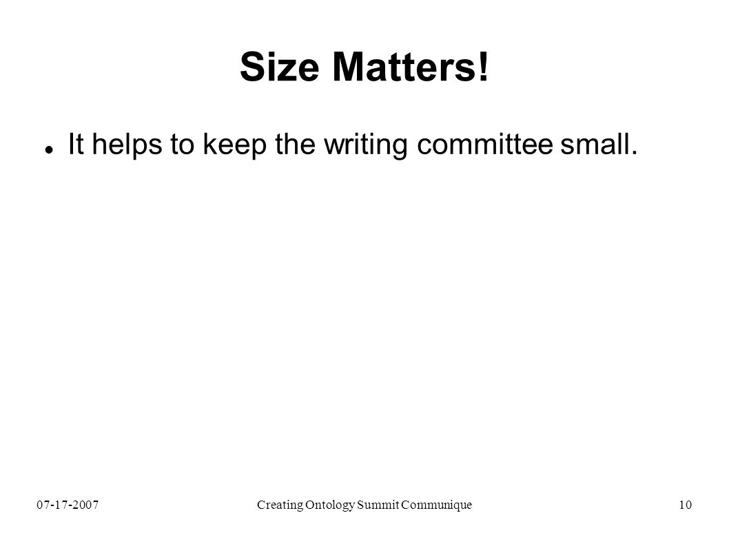 07-17-2007Creating Ontology Summit Communique10 Size Matters! It helps to keep the writing committee small.