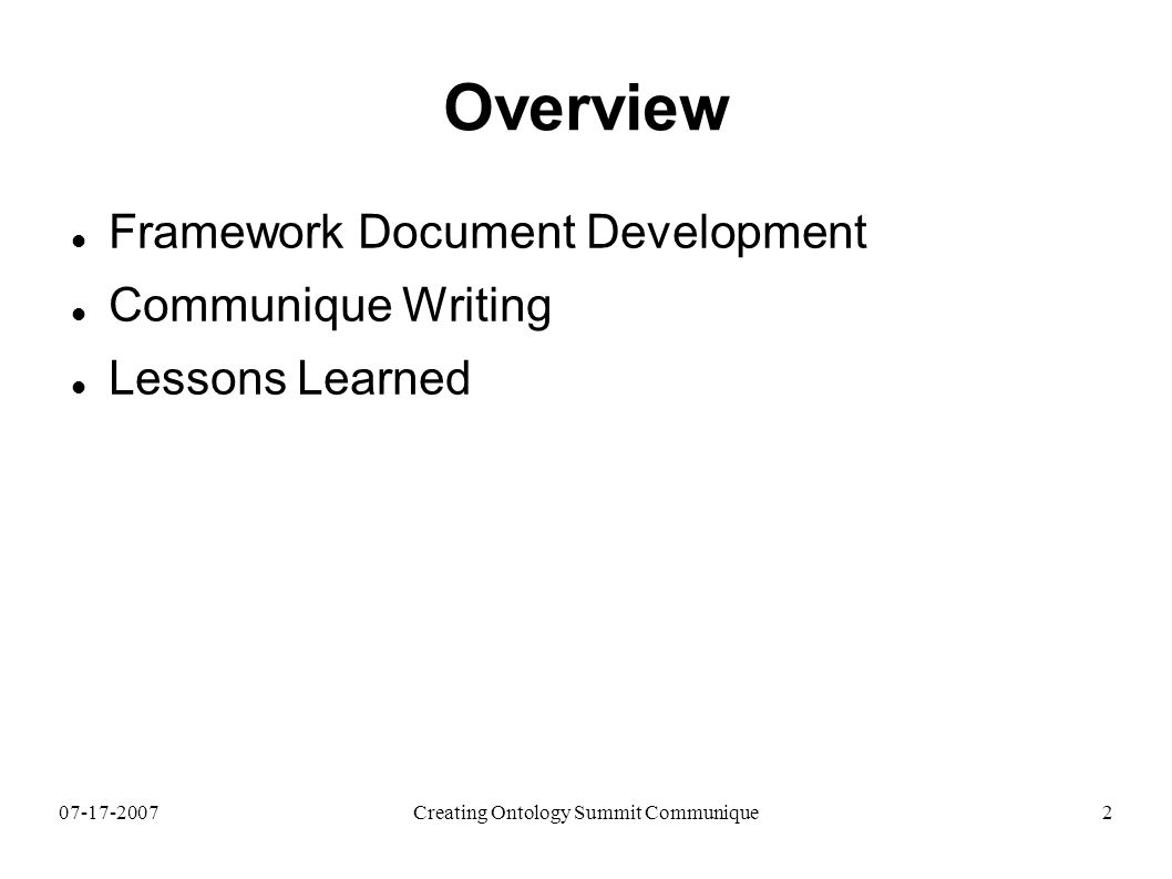 07-17-2007Creating Ontology Summit Communique2 Overview Framework Document Development Communique Writing Lessons Learned
