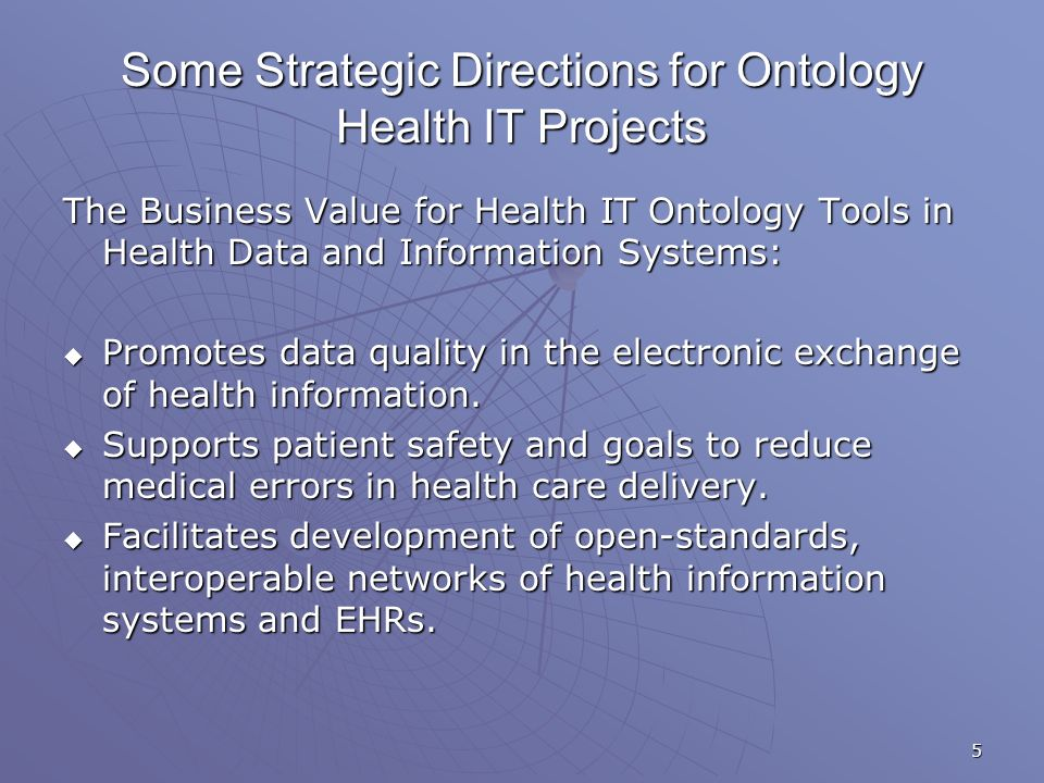5 Some Strategic Directions for Ontology Health IT Projects The Business Value for Health IT Ontology Tools in Health Data and Information Systems: Promotes data quality in the electronic exchange of health information.