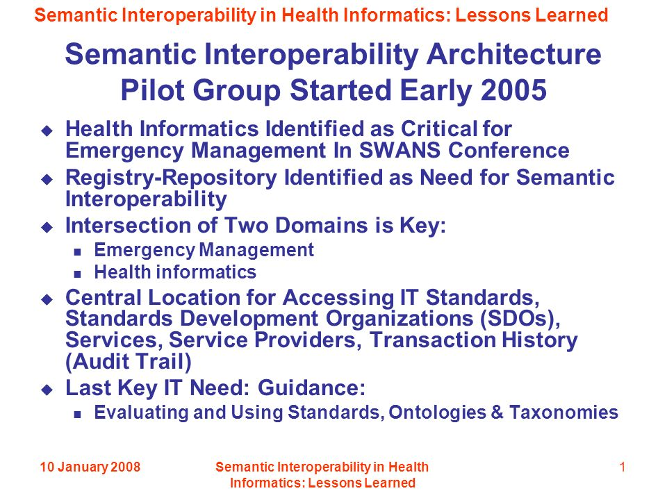 Semantic Interoperability in Health Informatics: Lessons Learned 10 January 2008Semantic Interoperability in Health Informatics: Lessons Learned 1 Semantic Interoperability Architecture Pilot Group Started Early 2005 Health Informatics Identified as Critical for Emergency Management In SWANS Conference Registry-Repository Identified as Need for Semantic Interoperability Intersection of Two Domains is Key: Emergency Management Health informatics Central Location for Accessing IT Standards, Standards Development Organizations (SDOs), Services, Service Providers, Transaction History (Audit Trail) Last Key IT Need: Guidance: Evaluating and Using Standards, Ontologies & Taxonomies
