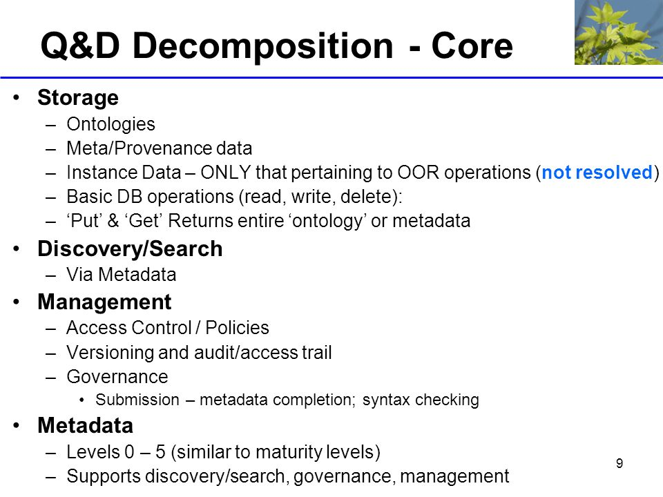 9 Q&D Decomposition - Core Storage –Ontologies –Meta/Provenance data –Instance Data – ONLY that pertaining to OOR operations (not resolved) –Basic DB operations (read, write, delete): –Put & Get Returns entire ontology or metadata Discovery/Search –Via Metadata Management –Access Control / Policies –Versioning and audit/access trail –Governance Submission – metadata completion; syntax checking Metadata –Levels 0 – 5 (similar to maturity levels) –Supports discovery/search, governance, management