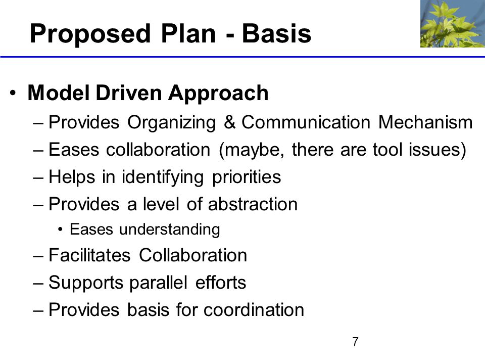 7 Proposed Plan - Basis Model Driven Approach –Provides Organizing & Communication Mechanism –Eases collaboration (maybe, there are tool issues) –Helps in identifying priorities –Provides a level of abstraction Eases understanding –Facilitates Collaboration –Supports parallel efforts –Provides basis for coordination
