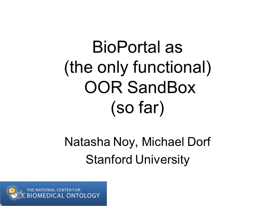 BioPortal as (the only functional) OOR SandBox (so far) Natasha Noy, Michael Dorf Stanford University
