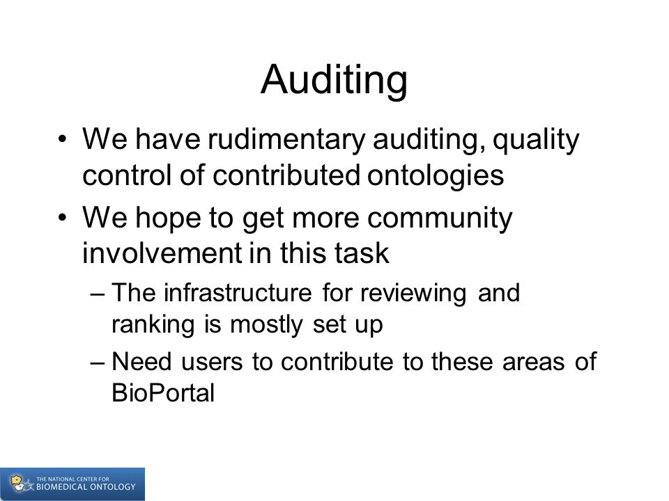 Auditing We have rudimentary auditing, quality control of contributed ontologies We hope to get more community involvement in this task –The infrastructure for reviewing and ranking is mostly set up –Need users to contribute to these areas of BioPortal