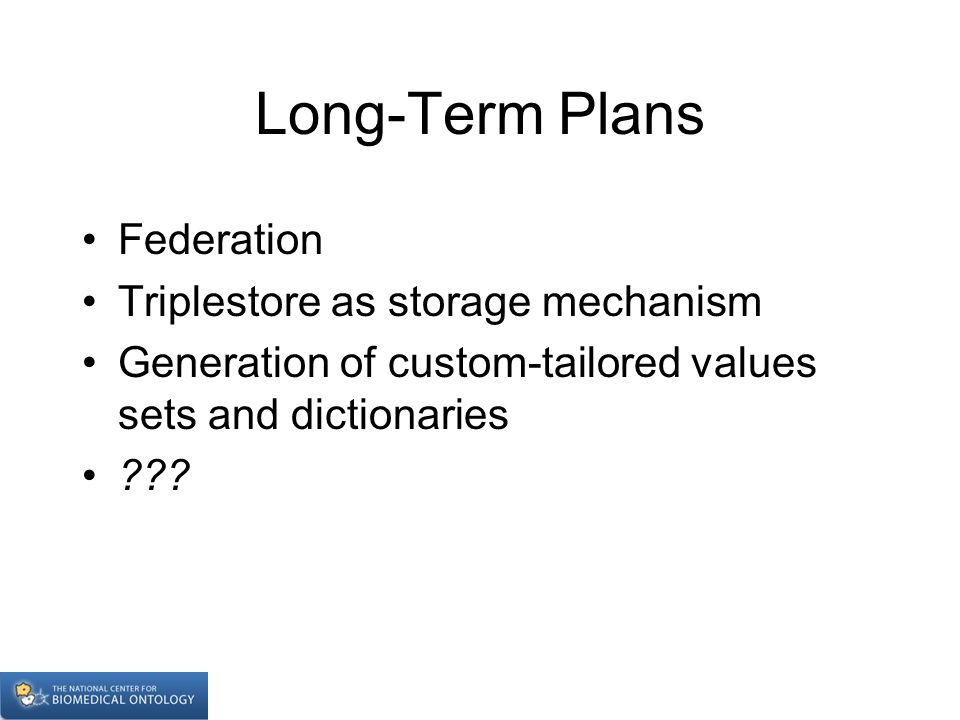 Long-Term Plans Federation Triplestore as storage mechanism Generation of custom-tailored values sets and dictionaries ???