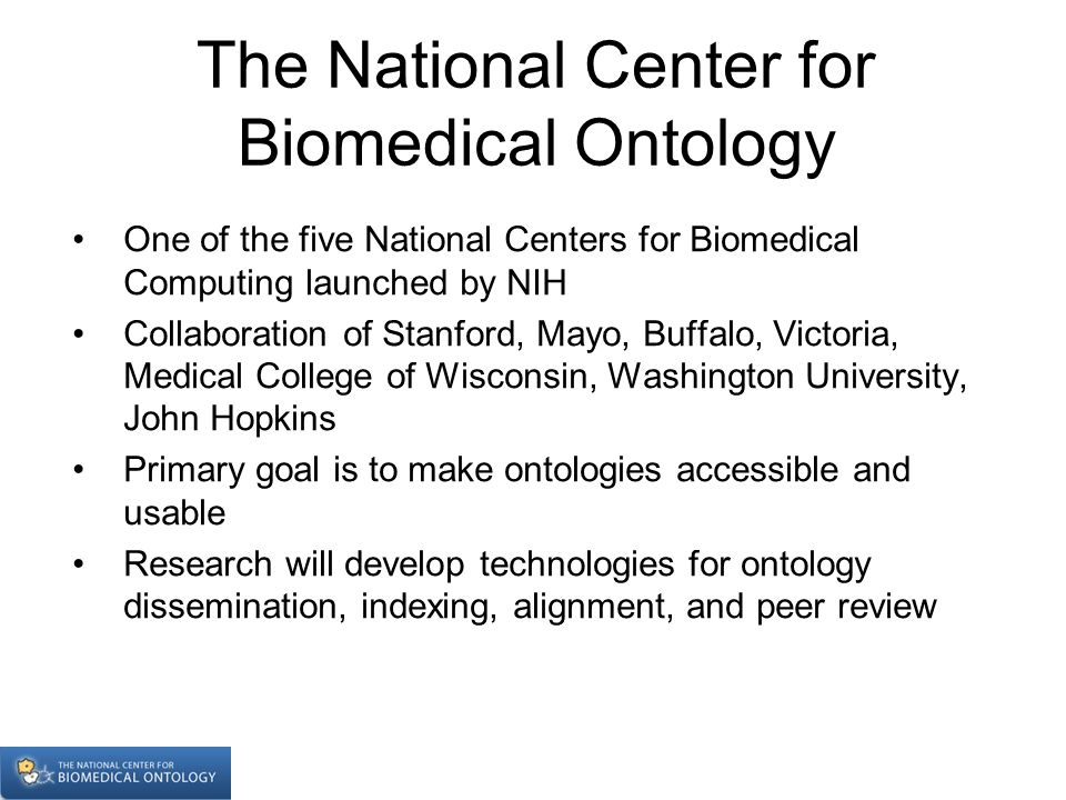 The National Center for Biomedical Ontology One of the five National Centers for Biomedical Computing launched by NIH Collaboration of Stanford, Mayo,