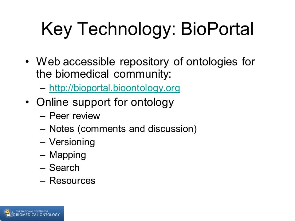 Key Technology: BioPortal Web accessible repository of ontologies for the biomedical community: –  Online support for ontology –Peer review –Notes (comments and discussion) –Versioning –Mapping –Search –Resources