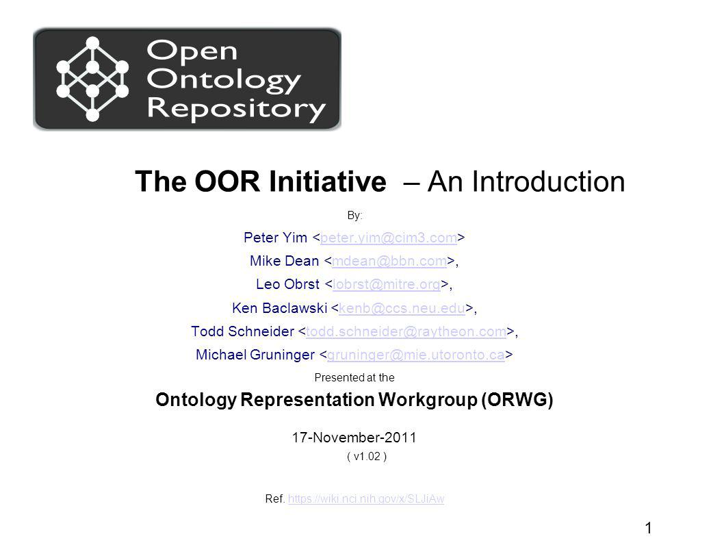 ppy/md/lo/kb/ts/mg/OOR-Initiative_an-intro_Nov-2011 2 Charter Promote the global use and sharing of ontologies by: Establishing a hosted registry-repository; Enabling and facilitating open, federated, collaborative ontology repositories, and Establishing best practices for expressing interoperable ontology and taxonomy work in registry-repositories.