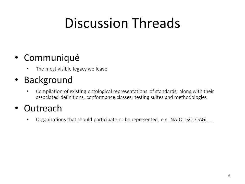 6 Discussion Threads Communiqué The most visible legacy we leave Background Compilation of existing ontological representations of standards, along wi