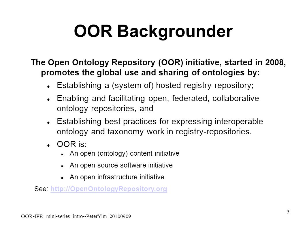 OOR-IPR_mini-series_intro--PeterYim_20100909 3 OOR Backgrounder The Open Ontology Repository (OOR) initiative, started in 2008, promotes the global use and sharing of ontologies by: Establishing a (system of) hosted registry-repository; Enabling and facilitating open, federated, collaborative ontology repositories, and Establishing best practices for expressing interoperable ontology and taxonomy work in registry-repositories.