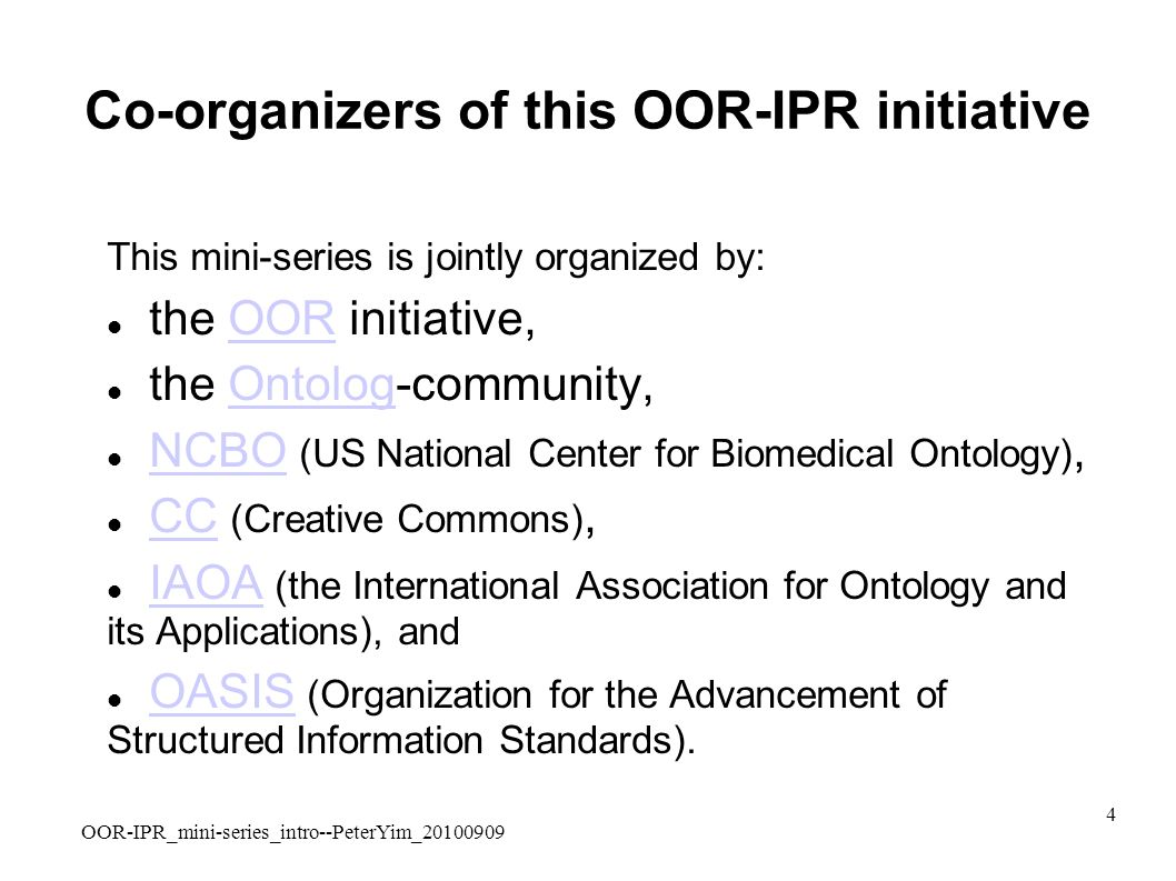 OOR-IPR_mini-series_intro--PeterYim_20100909 4 Co-organizers of this OOR-IPR initiative This mini-series is jointly organized by: the OOR initiative,OOR the Ontolog-community,Ontolog NCBO (US National Center for Biomedical Ontology),NCBO CC (Creative Commons),CC IAOA (the International Association for Ontology and its Applications), andIAOA OASIS (Organization for the Advancement of Structured Information Standards).OASIS